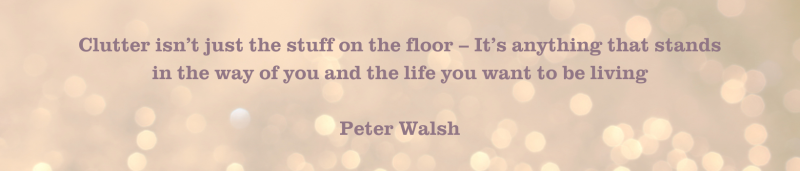 Copy of Clutter isn't just the stuff on the floor – It's anything that stands in the way of you and the life you want to be living Peter Walsh